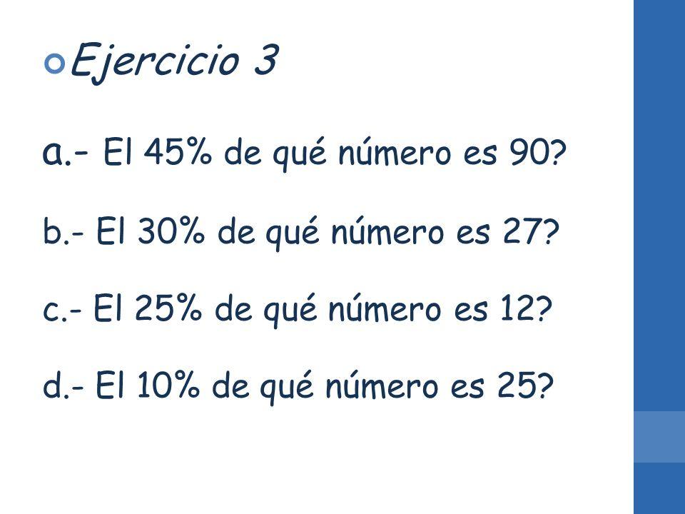 Ejercicio 3 a.- El 45% de qué número es 90? b.- El 30% de qué número es 27? c.- El 25% de qué número es 12? d.- El 10% de qué número es 25?
