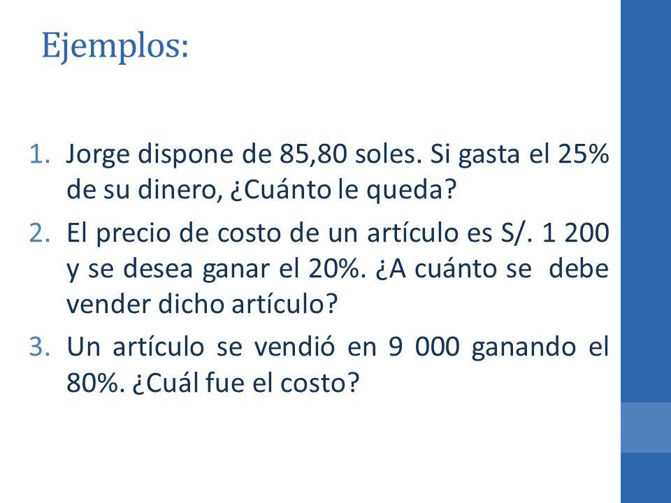 Ejemplos: 1.Jorge dispone de 85,80 soles. Si gasta el 25% de su dinero, ¿Cuánto le queda? 2.El precio de costo de un artículo es S/. 1 200 y se desea