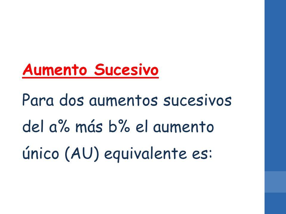 Aumento Sucesivo Para dos aumentos sucesivos del a% más b% el aumento único (AU) equivalente es: