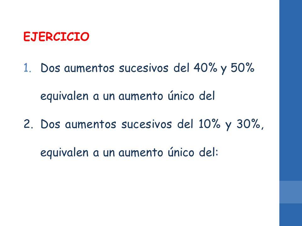 EJERCICIO 1.Dos aumentos sucesivos del 40% y 50% equivalen a un aumento único del 2.Dos aumentos sucesivos del 10% y 30%, equivalen a un aumento único