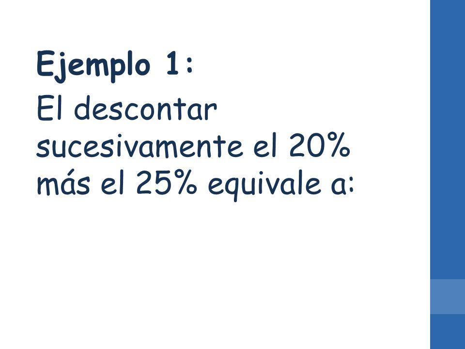 Ejemplo 1: El descontar sucesivamente el 20% más el 25% equivale a: