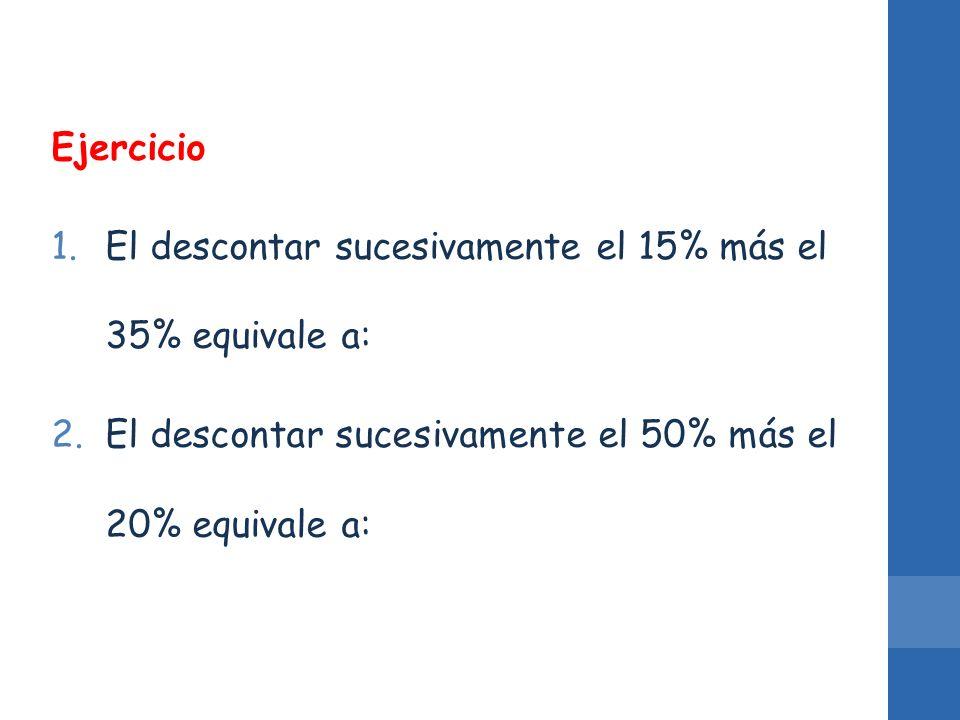 Ejercicio 1.El descontar sucesivamente el 15% más el 35% equivale a: 2.El descontar sucesivamente el 50% más el 20% equivale a: