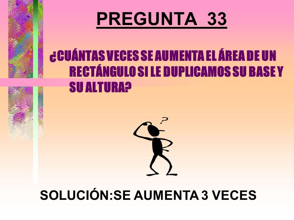 PREGUNTA 32 ¿QUÉ LE OCURRE AL ÁREA DE UN TRIÁNGULO SI SE DUPLICA LA BASE Y LA ALTURA QUEDA IGUAL? SOLUCIÓN:SE DUPLICA EL ÁREA