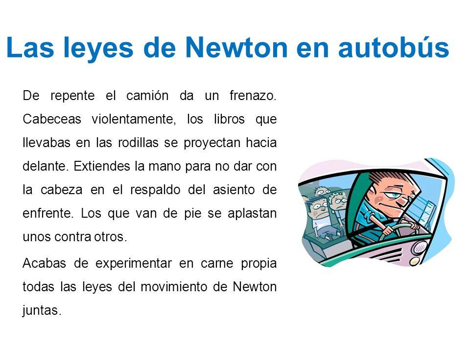 Las leyes de Newton en autobús De repente el camión da un frenazo. Cabeceas violentamente, los libros que llevabas en las rodillas se proyectan hacia