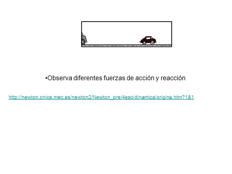 Observa diferentes fuerzas de acción y reacción http://newton.cnice.mec.es/newton2/Newton_pre/4eso/dinamica/origina.htm?1&1