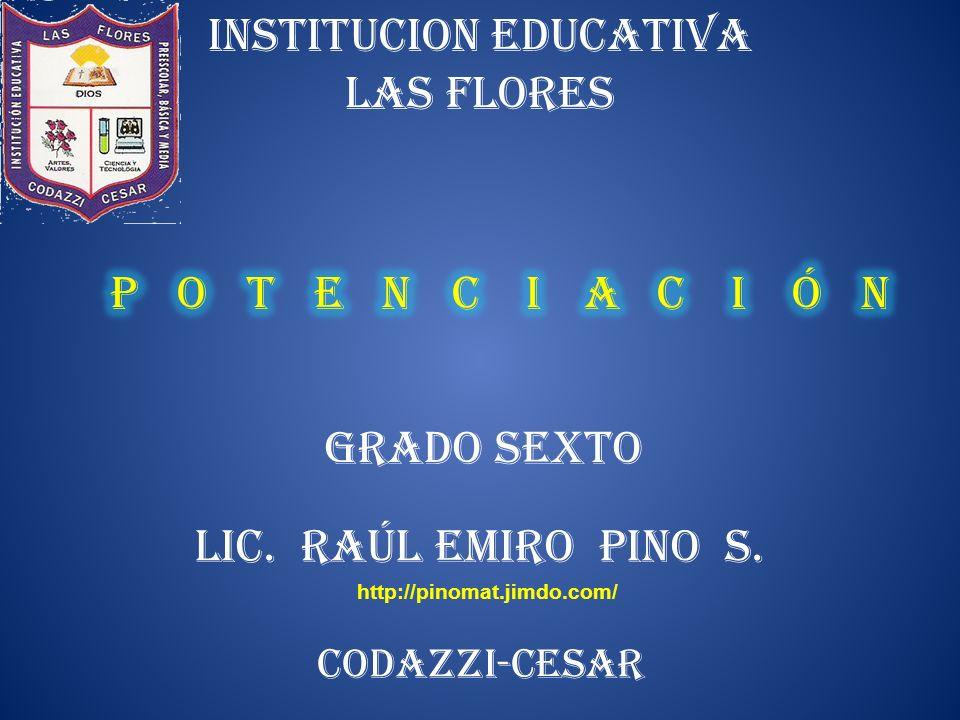 INSTITUCION EDUCATIVA LAS FLORES LIC. RAÚL EMIRO PINO S. GRADO SEXTO CODAZZI-CESAR http://pinomat.jimdo.com/