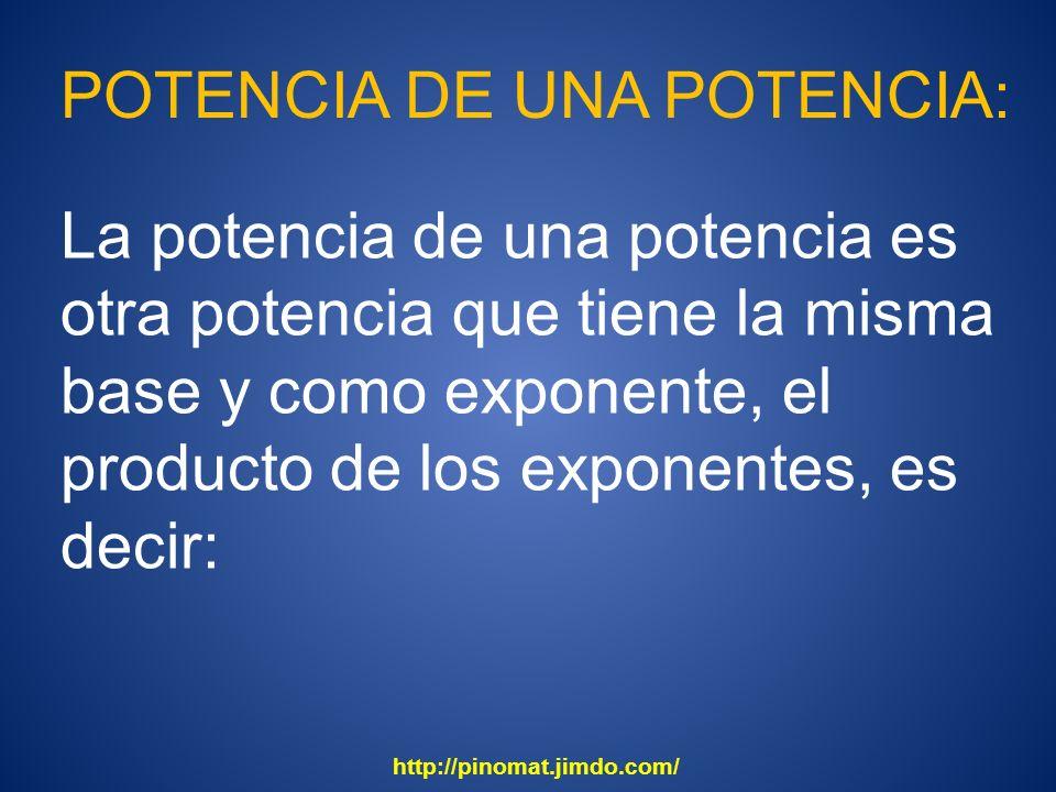 POTENCIA DE UNA POTENCIA: La potencia de una potencia es otra potencia que tiene la misma base y como exponente, el producto de los exponentes, es dec