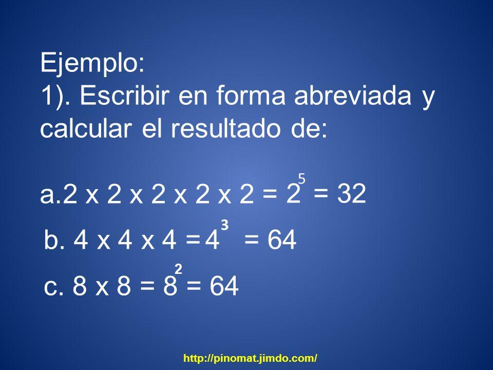 Ejemplo: 1). Escribir en forma abreviada y calcular el resultado de: a.2 x 2 x 2 x 2 x 2 = 5 2= 32 b. 4 x 4 x 4 =4 3 = 64 c. 8 x 8 =8 2 = 64 http://pi