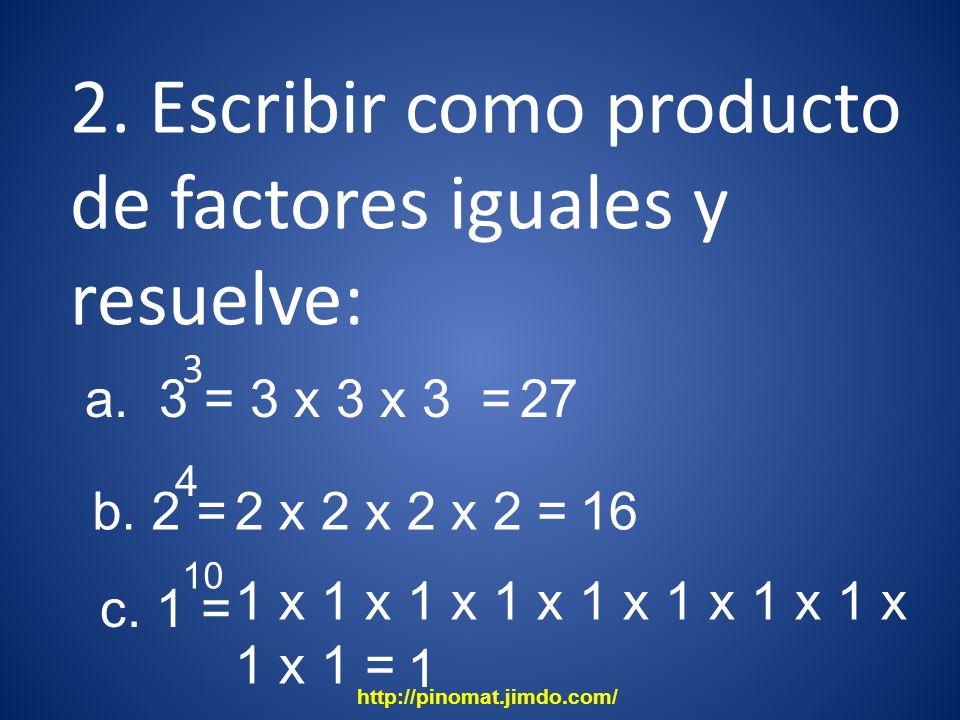 2. Escribir como producto de factores iguales y resuelve: 3 16 10 a. 3 = 3 x 3 x 3 = 27 b. 2 = 4 2 x 2 x 2 x 2 = c. 1 = 1 x 1 x 1 x 1 x 1 x 1 x 1 x 1