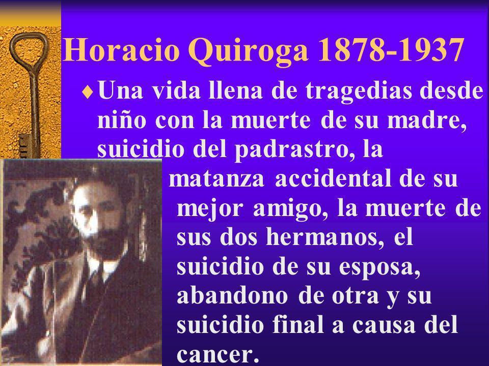 Horacio Quiroga 1878-1937 Una vida llena de tragedias desde niño con la muerte de su madre, suicidio del padrastro, la matanza accidental de su mejor