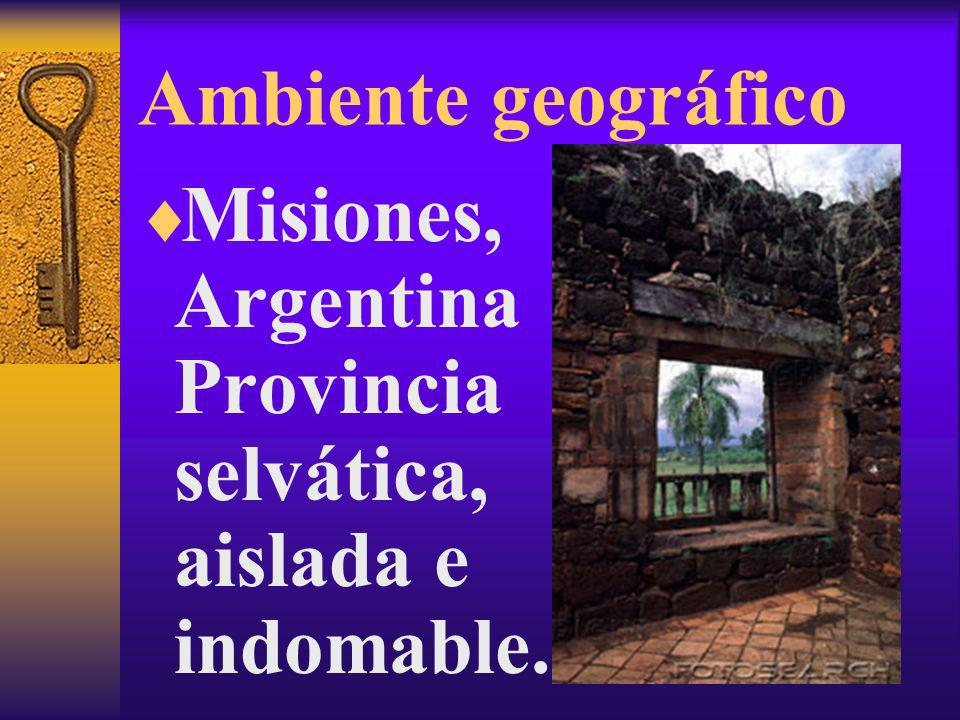 Ambiente geográfico Misiones, Argentina Provincia selvática, aislada e indomable.