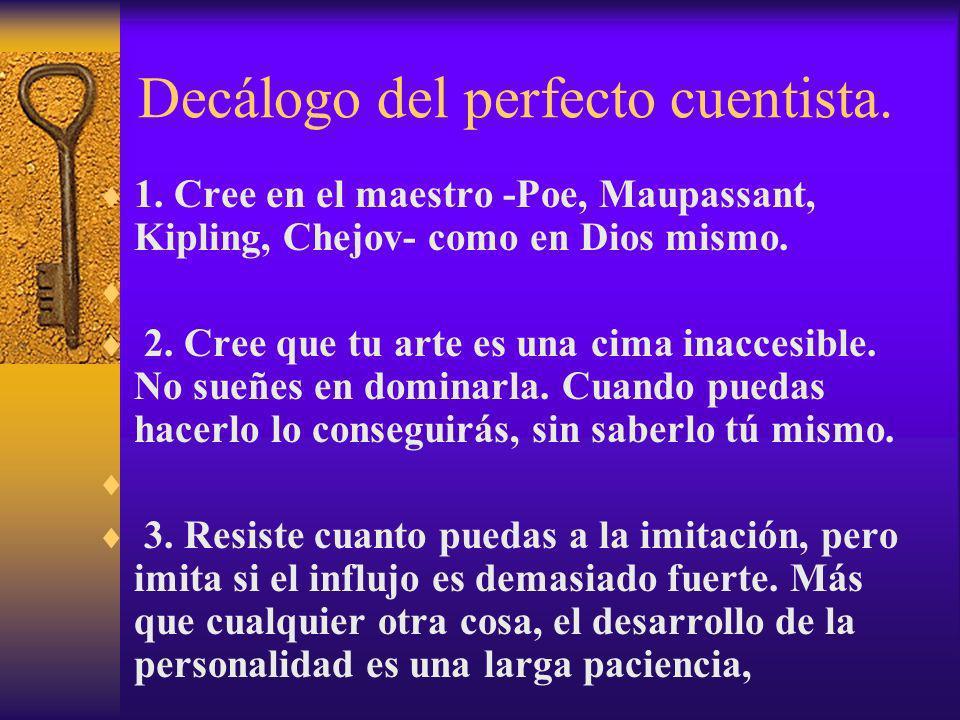 Decálogo del perfecto cuentista. 1. Cree en el maestro -Poe, Maupassant, Kipling, Chejov- como en Dios mismo. 2. Cree que tu arte es una cima inaccesi