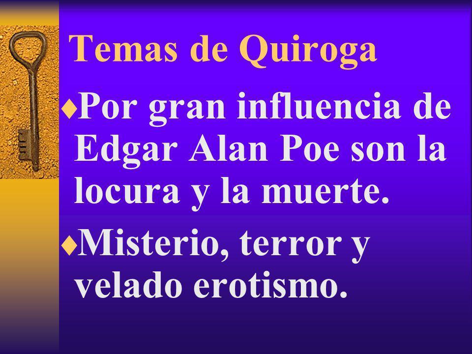 Temas de Quiroga Por gran influencia de Edgar Alan Poe son la locura y la muerte. Misterio, terror y velado erotismo.
