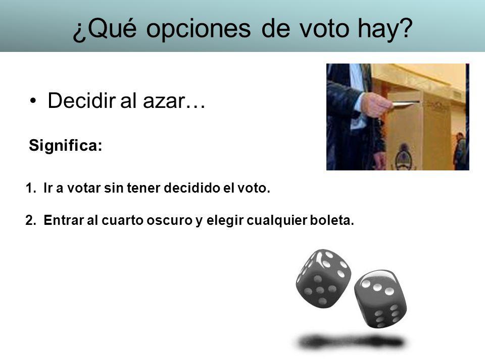 Decidir al azar… 1.Ir a votar sin tener decidido el voto. 2.Entrar al cuarto oscuro y elegir cualquier boleta. Significa: ¿Qué opciones de voto hay?