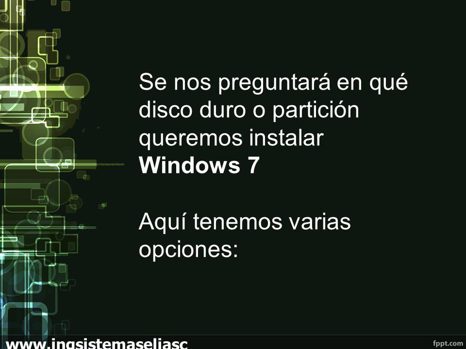 www.ingsistemaseliasc hoez.wordpress.com Se nos preguntará en qué disco duro o partición queremos instalar Windows 7 Aquí tenemos varias opciones: