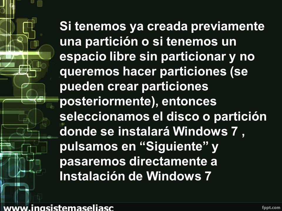 www.ingsistemaseliasc hoez.wordpress.com Si tenemos ya creada previamente una partición o si tenemos un espacio libre sin particionar y no queremos hacer particiones (se pueden crear particiones posteriormente), entonces seleccionamos el disco o partición donde se instalará Windows 7, pulsamos en Siguiente y pasaremos directamente a Instalación de Windows 7