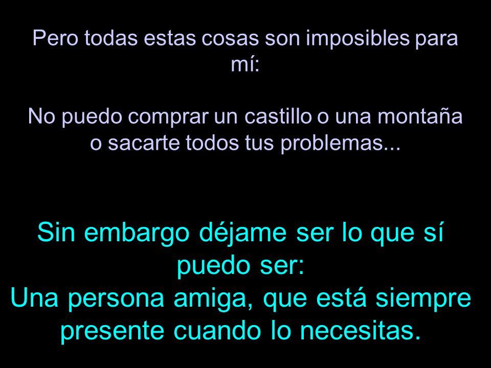 Pero todas estas cosas son imposibles para mí: No puedo comprar un castillo o una montaña o sacarte todos tus problemas...