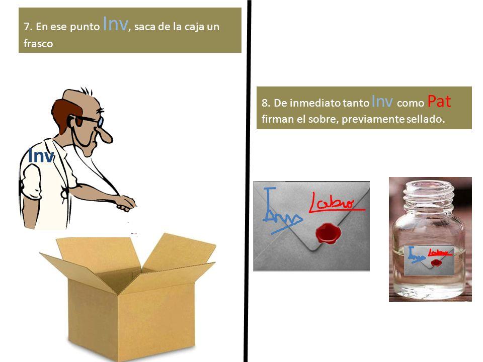 Inv 7. En ese punto Inv, saca de la caja un frasco 8. De inmediato tanto Inv como Pat firman el sobre, previamente sellado.