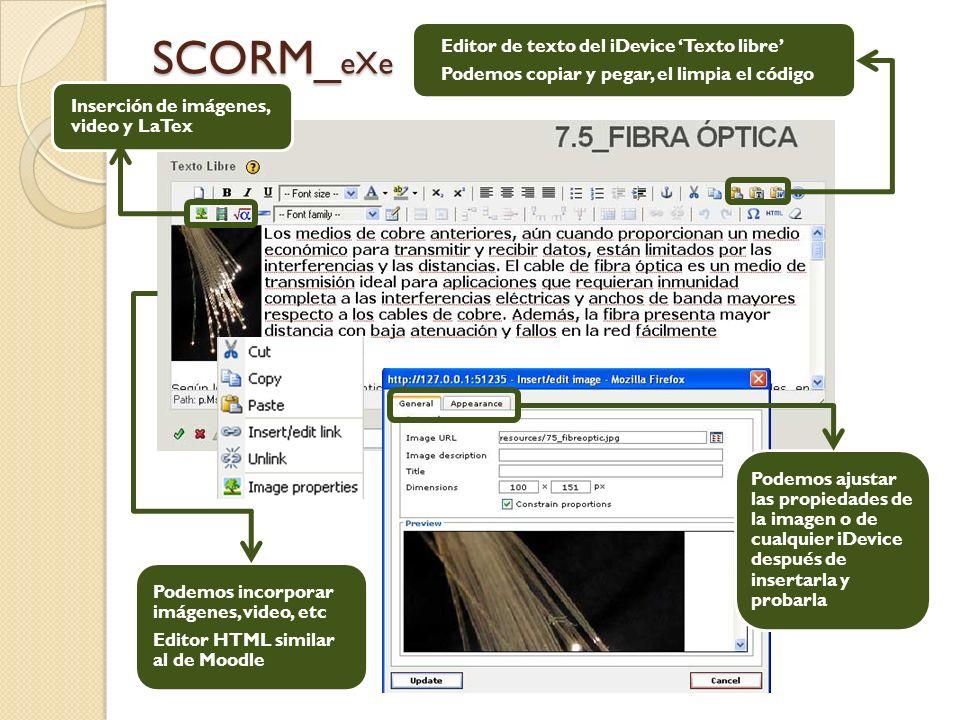 SCORM_ eXe Podemos incorporar imágenes, video, etc Editor HTML similar al de Moodle Editor de texto del iDevice Texto libre Podemos copiar y pegar, el limpia el código Inserción de imágenes, video y LaTex Podemos ajustar las propiedades de la imagen o de cualquier iDevice después de insertarla y probarla