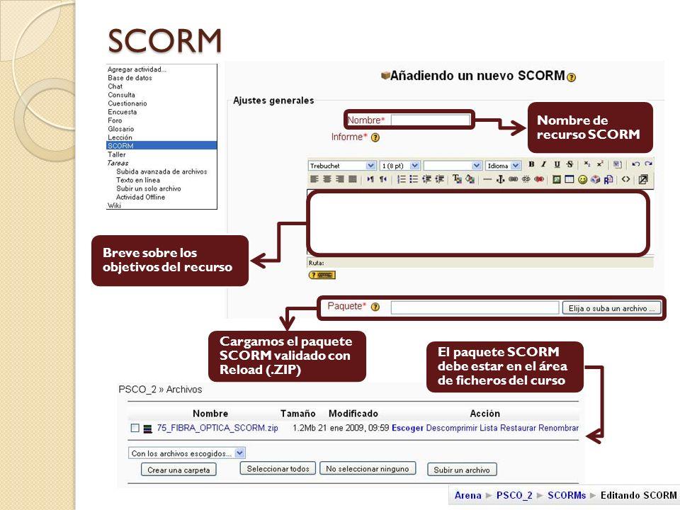 SCORM Nombre de recurso SCORM Breve sobre los objetivos del recurso Cargamos el paquete SCORM validado con Reload (.ZIP) El paquete SCORM debe estar en el área de ficheros del curso