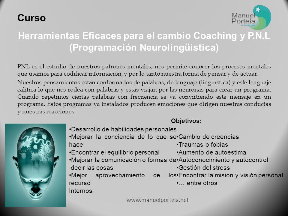 www.manuelportela.net Herramientas Eficaces para el cambio Coaching y P.N.L (Programación Neurolingüistica) PNL es el estudio de nuestros patrones mentales, nos permite conocer los procesos mentales que usamos para codificar información, y por lo tanto nuestra forma de pensar y de actuar.
