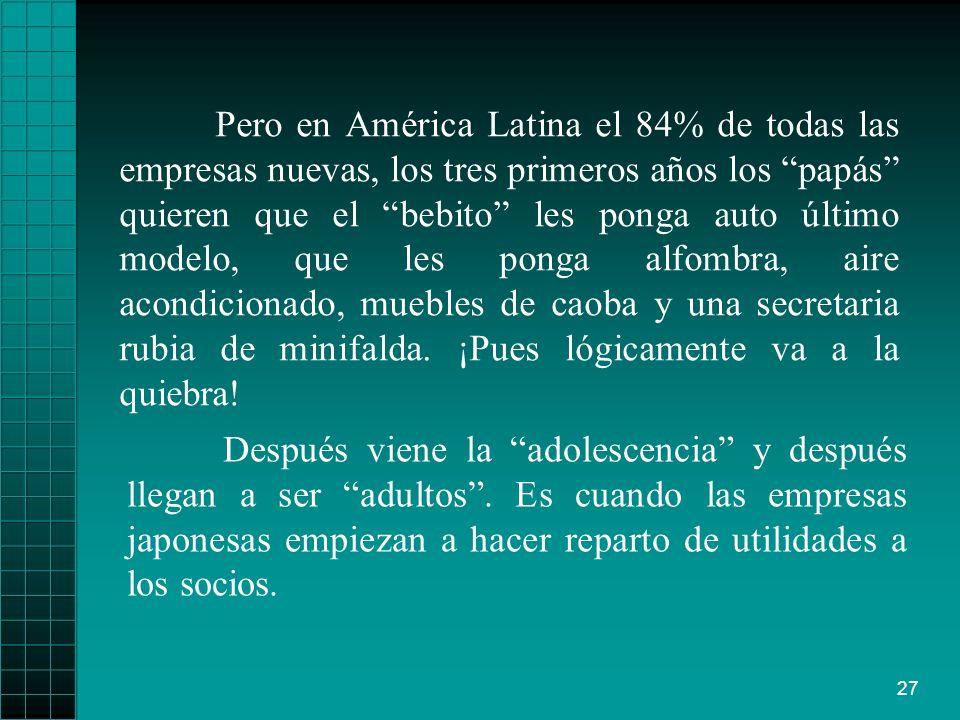 27 Pero en América Latina el 84% de todas las empresas nuevas, los tres primeros años los papás quieren que el bebito les ponga auto último modelo, qu