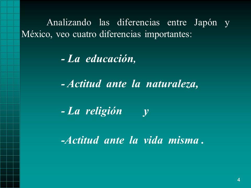4 Analizando las diferencias entre Japón y México, veo cuatro diferencias importantes: -Actitud ante la vida misma. - La La educación, - Actitud ante