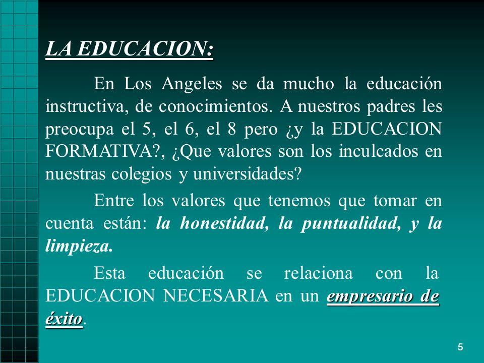 5 : LA EDUCACION: En Los Angeles se da mucho la educación instructiva, de conocimientos. A nuestros padres les preocupa el 5, el 6, el 8 pero ¿y la ED