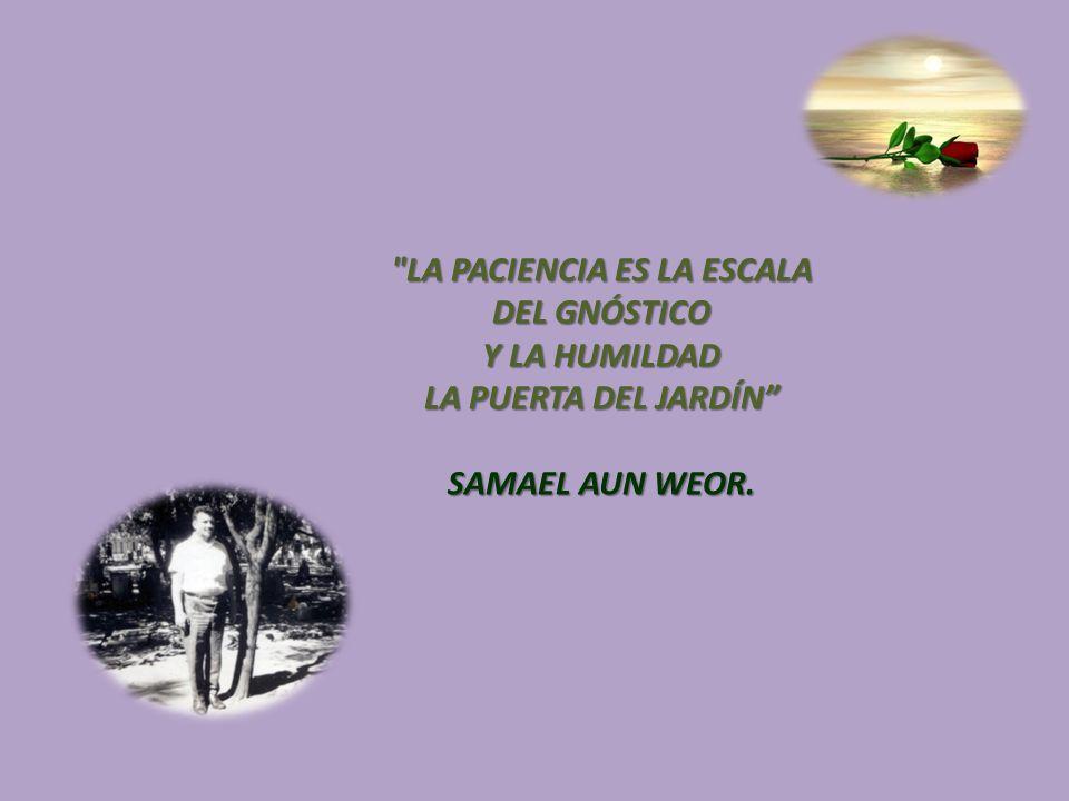 LA PACIENCIA ES LA ESCALA DEL GNÓSTICO Y LA HUMILDAD LA PUERTA DEL JARDÍN SAMAEL AUN WEOR.
