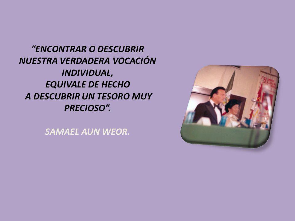 ENCONTRAR O DESCUBRIR NUESTRA VERDADERA VOCACIÓN INDIVIDUAL, EQUIVALE DE HECHO A DESCUBRIR UN TESORO MUY PRECIOSO. SAMAEL AUN WEOR.