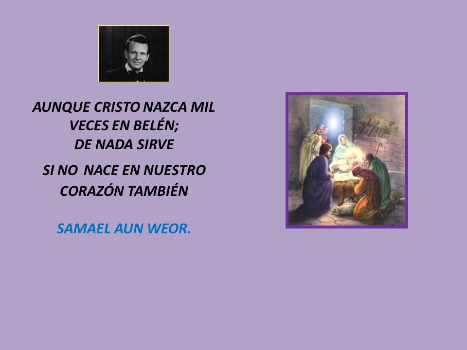 AUNQUE CRISTO NAZCA MIL VECES EN BELÉN; DE NADA SIRVE SI NO NACE EN NUESTRO CORAZÓN TAMBIÉN SAMAEL AUN WEOR.