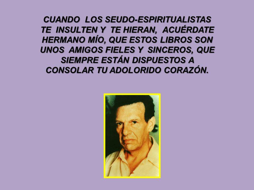 CUANDO LOS SEUDO-ESPIRITUALISTAS TE INSULTEN Y TE HIERAN, ACUÉRDATE HERMANO MÍO, QUE ESTOS LIBROS SON UNOS AMIGOS FIELES Y SINCEROS, QUE SIEMPRE ESTÁN DISPUESTOS A CONSOLAR TU ADOLORIDO CORAZÓN.