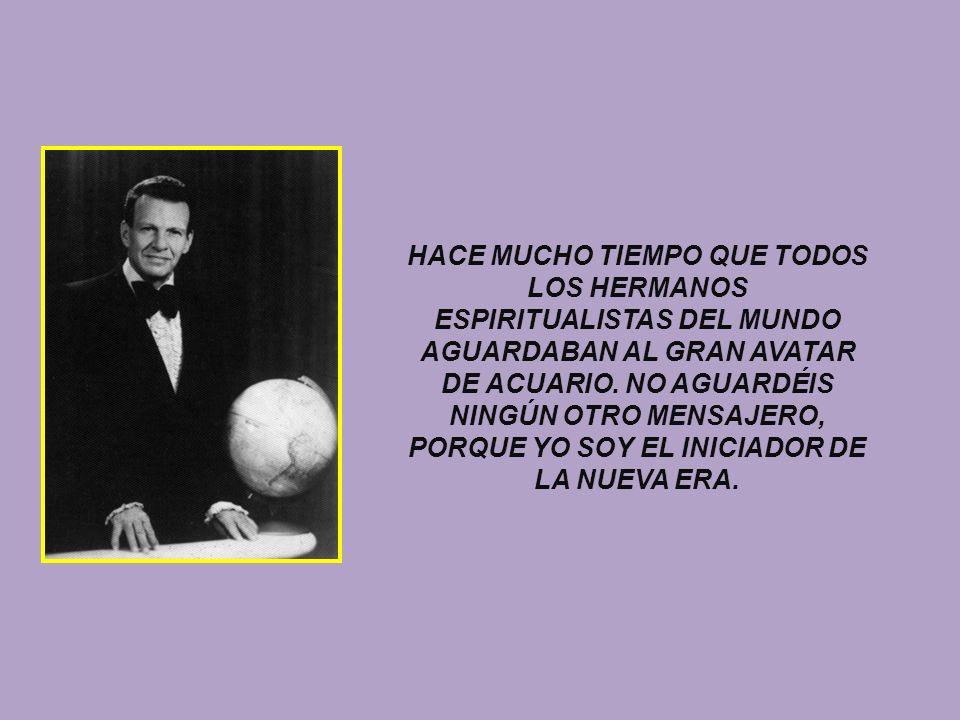 HACE MUCHO TIEMPO QUE TODOS LOS HERMANOS ESPIRITUALISTAS DEL MUNDO AGUARDABAN AL GRAN AVATAR DE ACUARIO. NO AGUARDÉIS NINGÚN OTRO MENSAJERO, PORQUE YO