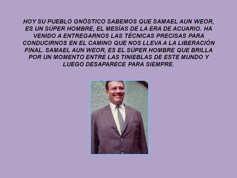 HOY SU PUEBLO GNÓSTICO SABEMOS QUE SAMAEL AUN WEOR, ES UN SÚPER HOMBRE, EL MESÍAS DE LA ERA DE ACUARIO.