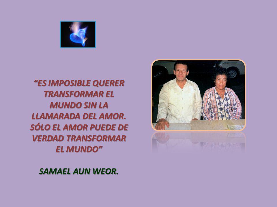 ES IMPOSIBLE QUERER TRANSFORMAR EL MUNDO SIN LA LLAMARADA DEL AMOR. SÓLO EL AMOR PUEDE DE VERDAD TRANSFORMAR EL MUNDO SAMAEL AUN WEOR.
