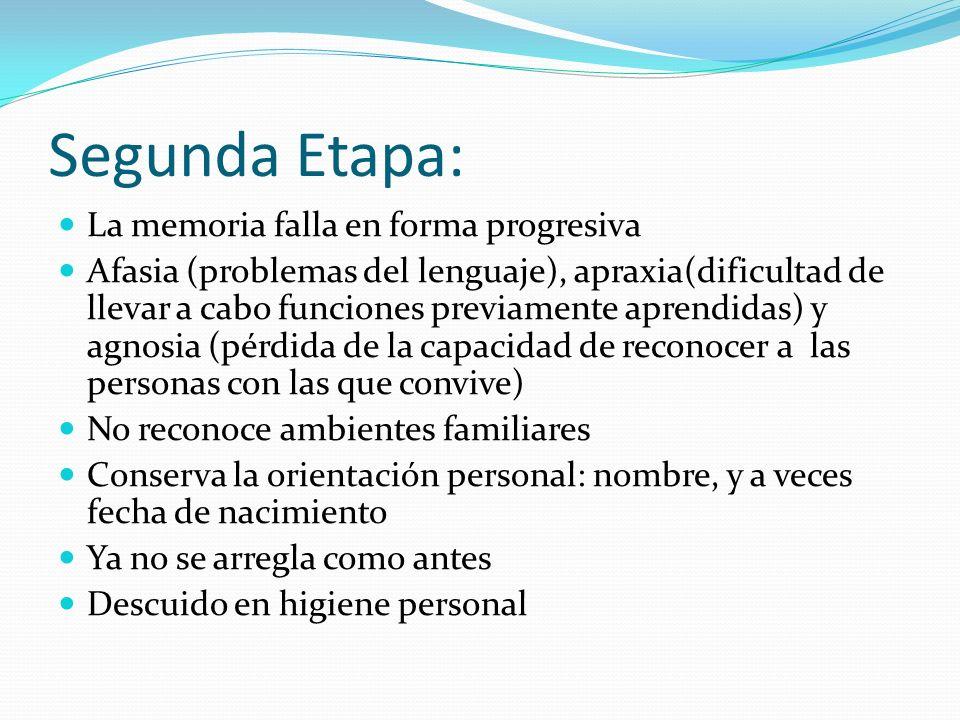 Segunda Etapa: La memoria falla en forma progresiva Afasia (problemas del lenguaje), apraxia(dificultad de llevar a cabo funciones previamente aprendi