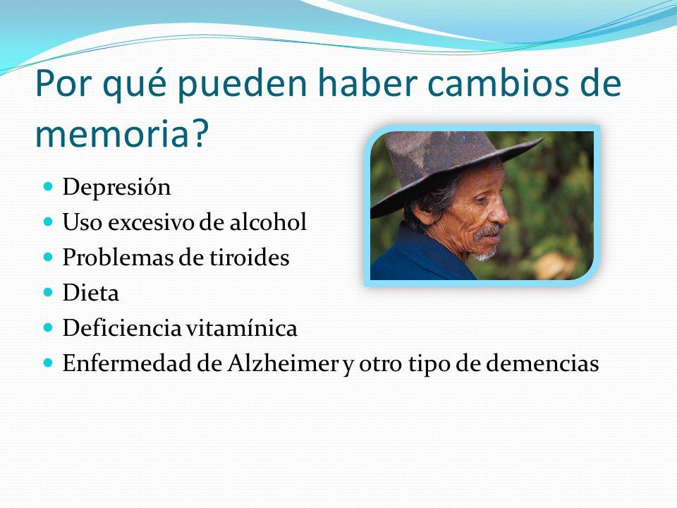 Por qué pueden haber cambios de memoria? Depresión Uso excesivo de alcohol Problemas de tiroides Dieta Deficiencia vitamínica Enfermedad de Alzheimer