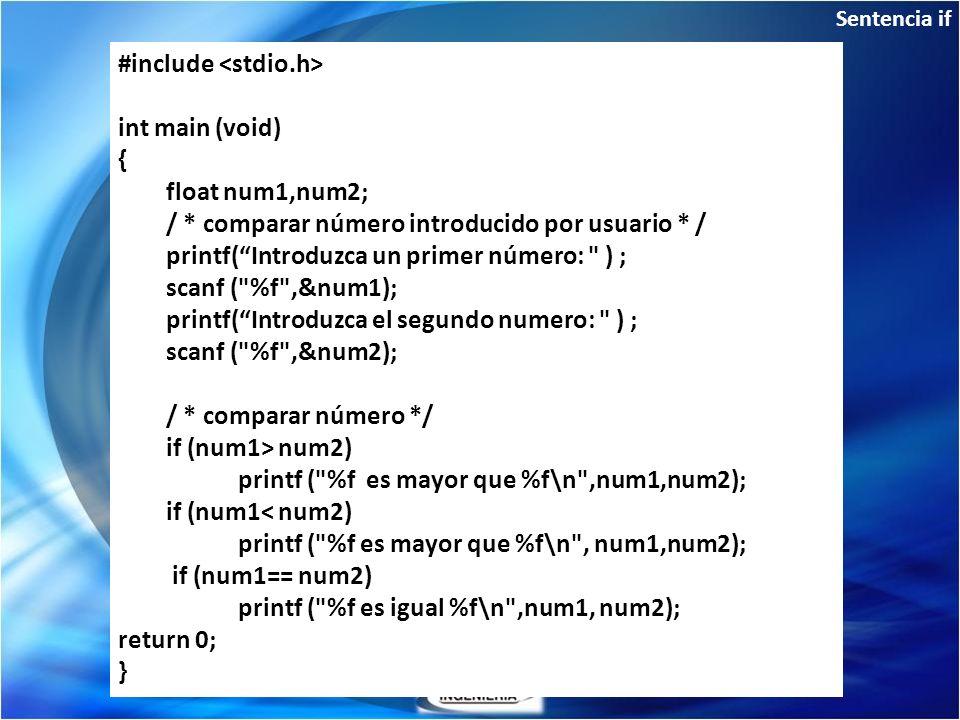 Sentencia if If: de una sola condición #include int main (void) { float num1,num2; / * comparar número introducido por usuario * / printf(Introduzca un primer número: ) ; scanf ( %f ,&num1); printf(Introduzca el segundo numero: ) ; scanf ( %f ,&num2); / * comparar número */ if (num1> num2) printf ( %f es mayor que %f\n ,num1,num2); if (num1< num2) printf ( %f es mayor que %f\n , num1,num2); if (num1== num2) printf ( %f es igual %f\n ,num1, num2); return 0; }