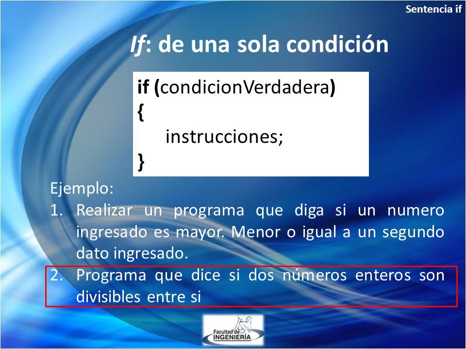 Sentencia if If: de una sola condición Ejemplo: 1.Realizar un programa que diga si un numero ingresado es mayor. Menor o igual a un segundo dato ingre