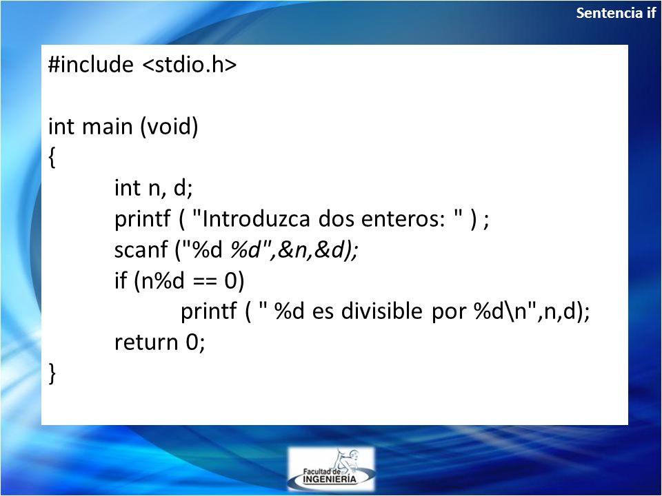 Sentencia if If: de una sola condición #include int main (void) { int n, d; printf ( Introduzca dos enteros: ) ; scanf ( %d %d ,&n,&d); if (n%d == 0) printf ( %d es divisible por %d\n ,n,d); return 0; }