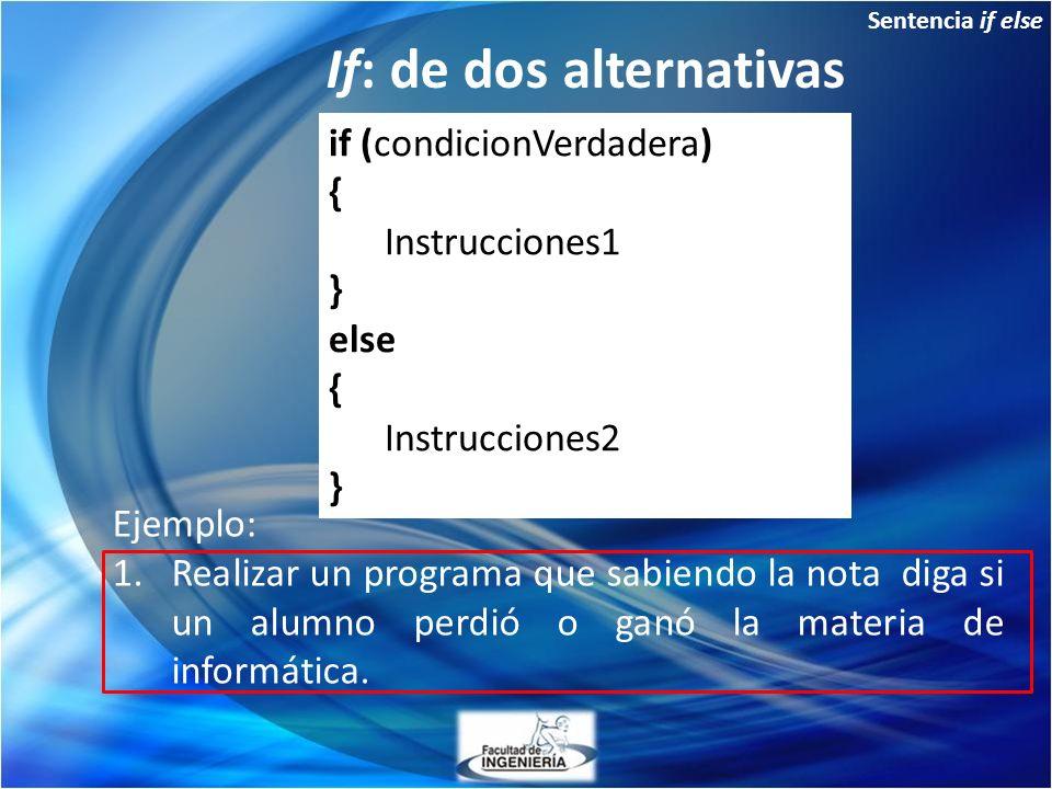 Sentencia if else If: de dos alternativas Ejemplo: 1.Realizar un programa que sabiendo la nota diga si un alumno perdió o ganó la materia de informática.