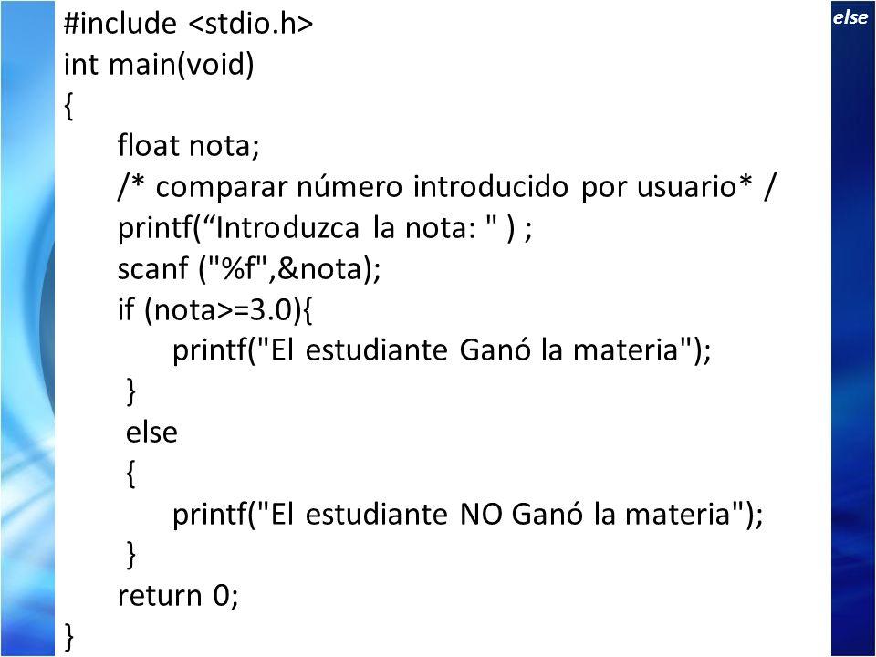 Sentencia if else If: de dos alternativas #include int main(void) { float nota; /* comparar número introducido por usuario* / printf(Introduzca la nota: ) ; scanf ( %f ,&nota); if (nota>=3.0){ printf( El estudiante Ganó la materia ); } else { printf( El estudiante NO Ganó la materia ); } return 0; }