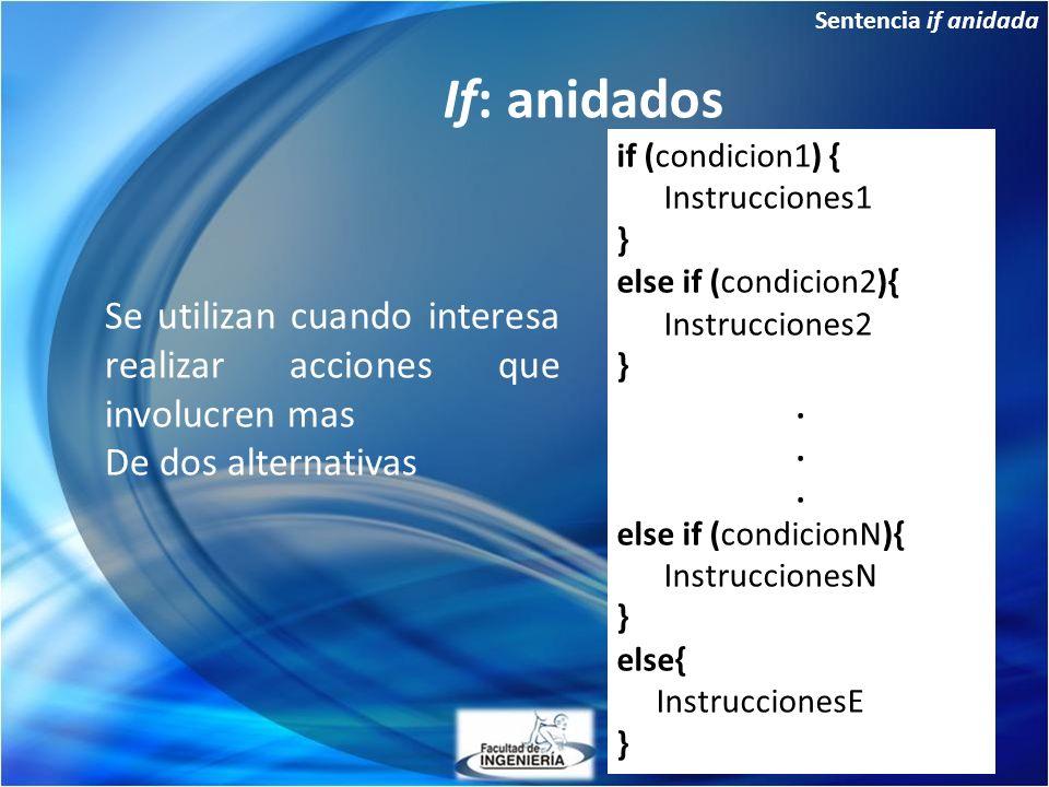 Sentencia if anidada If: anidados if (condicion1) { Instrucciones1 } else if (condicion2){ Instrucciones2 }. else if (condicionN){ InstruccionesN } el