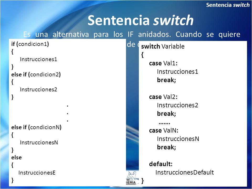 Sentencia switch Es una alternativa para los IF anidados. Cuando se quiere evaluar una variable para mas de dos valores. switch Variable { case Val1: