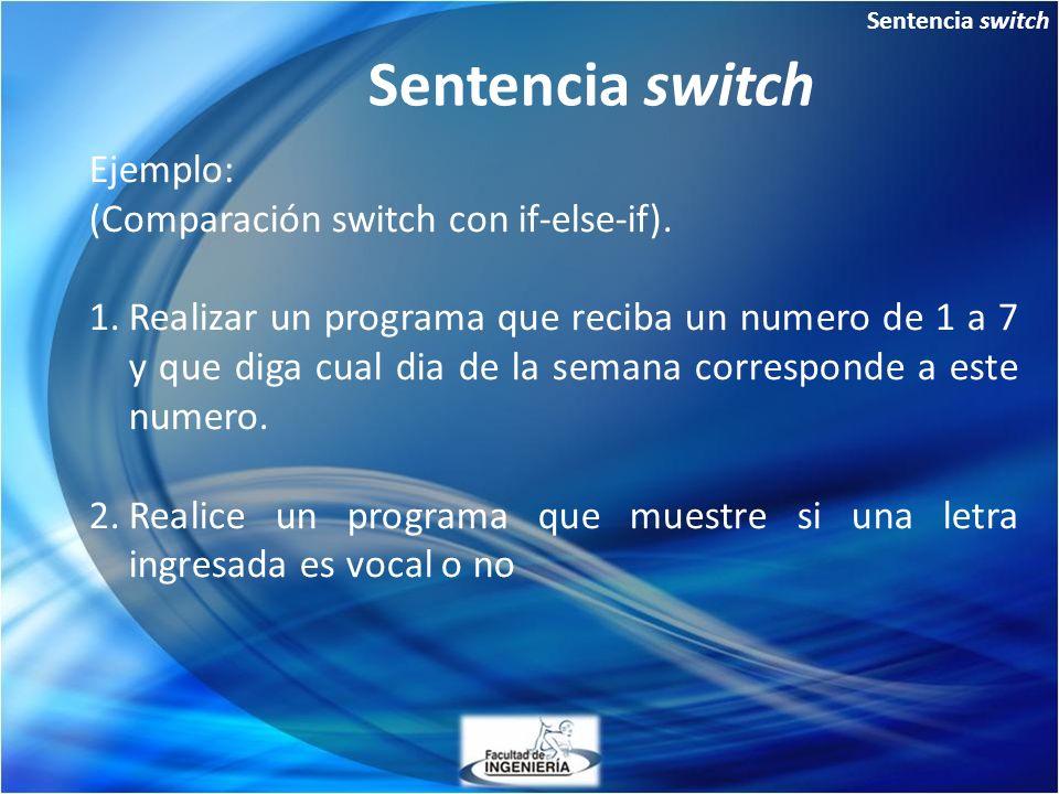 Sentencia switch Ejemplo: (Comparación switch con if-else-if). 1.Realizar un programa que reciba un numero de 1 a 7 y que diga cual dia de la semana c