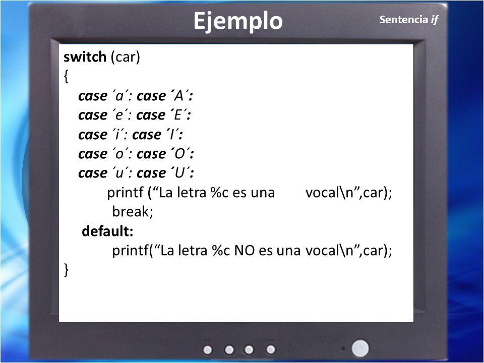 Sentencia if Ejemplo switch (car) { case ´a´: case ´A´: case ´e´: case ´E´: case ´i´: case ´I´: case ´o´: case ´O´: case ´u´: case ´U´: printf (La letra %c es una vocal\n,car); break; default: printf(La letra %c NO es una vocal\n,car); }