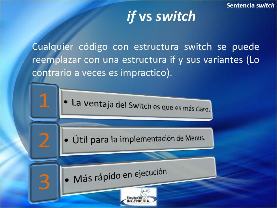 Sentencia switch if vs switch Cualquier código con estructura switch se puede reemplazar con una estructura if y sus variantes (Lo contrario a veces es impractico).