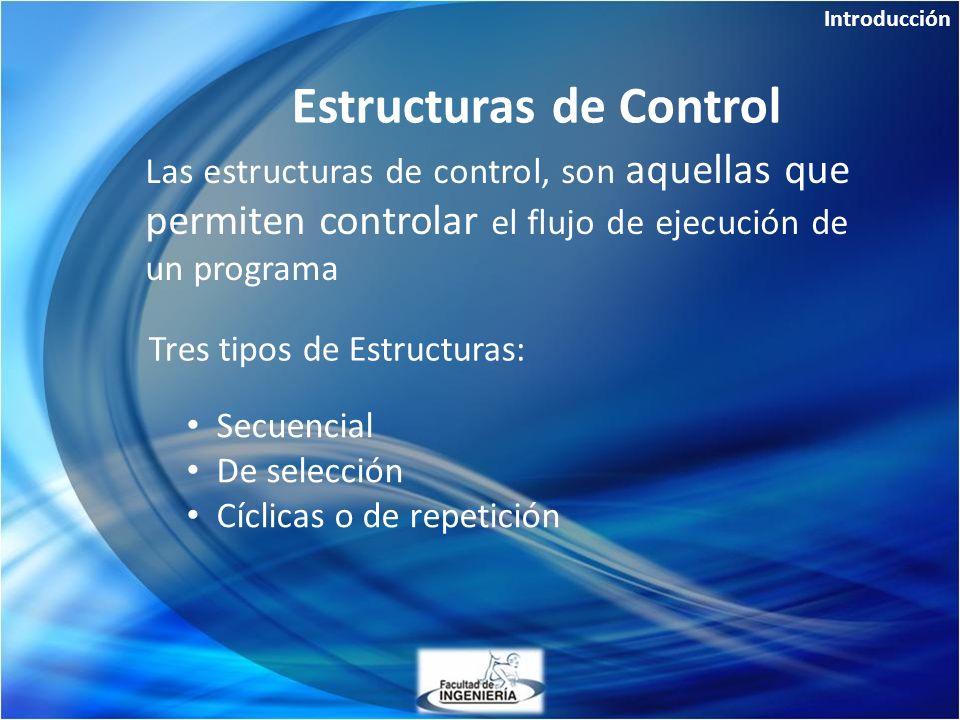 Introducción Las estructuras de control, son aquellas que permiten controlar el flujo de ejecución de un programa Estructuras de Control Tres tipos de Estructuras: Secuencial De selección Cíclicas o de repetición