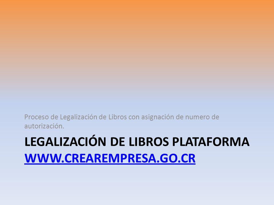LEGALIZACIÓN DE LIBROS PLATAFORMA WWW.CREAREMPRESA.GO.CR WWW.CREAREMPRESA.GO.CR Proceso de Legalización de Libros con asignación de numero de autoriza