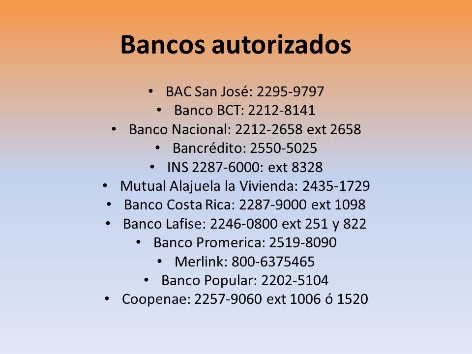 Bancos autorizados BAC San José: 2295-9797 Banco BCT: 2212-8141 Banco Nacional: 2212-2658 ext 2658 Bancrédito: 2550-5025 INS 2287-6000: ext 8328 Mutua